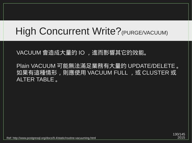130/147 2015 High Concurrent Write?(PURGE/VACUUM) PostgreSQL 讓 UPDATE 比較快 ( 因為把問題往後丟 ) ; MySQL 讓 PURGE 比 VACUUM 快 ( 提前處理問題...