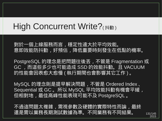 131/147 2015 High Concurrent Write?(PURGE/VACUUM) VACUUM 會造成大量的 IO ,進而影響其它的效能。 Plain VACUUM 可能無法滿足業務有大量的 UPDATE/DELETE 。 如...