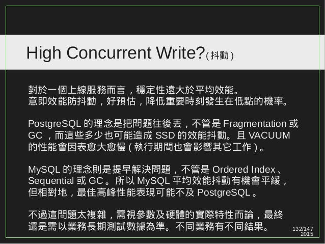 132/147 2015 High Concurrent Write?( 抖動 ) 對於一個上線服務而言,穩定性遠大於平均效能。 意即效能防抖動,好預估,降低重要時刻發生在低點的機率。 PostgreSQL 的理念是把問題往後丟,不管是 Fra...