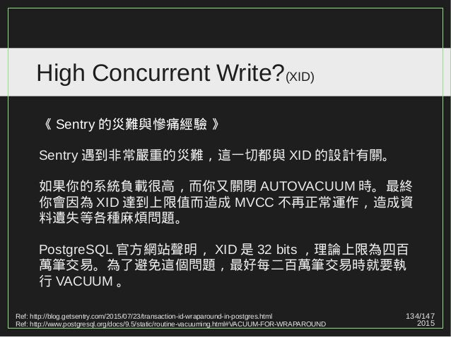134/147 2015 High Concurrent Write?(XID) 《 Sentry 的災難與慘痛經驗 》 Sentry 遇到非常嚴重的災難,這一切都與 XID 的設計有關。 如果你的系統負載很高,而你又關閉 AUTOVACUUM...