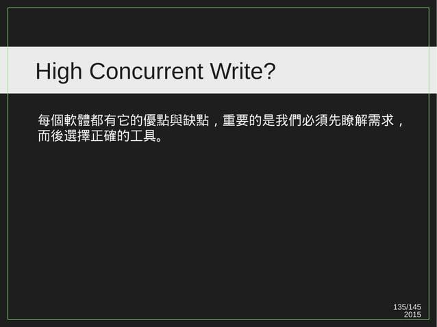 135/147 2015 High Concurrent Write?(TokuDB) 倘若使用 MySQL 真遇到需要 Concurrent Write 高的業務情況時, 也可以使用一行指令將 InnoDB 轉換為 TokuDB 。 Toku...