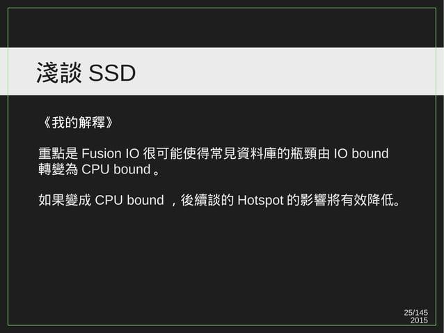 25/147 2015 淺談 SSD 《我的解釋》 重點是 Fusion IO 很可能使得常見資料庫的瓶頸由 IO bound 轉變為 CPU bound 。 如果變成 CPU bound ,後續談的 Hotspot 的影響將有效降低。