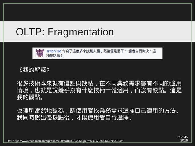 35/147 2015 OLTP: Fragmentation Ref: https://www.facebook.com/groups/199493136812961/permalink/729886527106950/ 《我的解釋》 很多技...