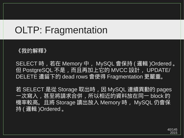 40/147 2015 OLTP: Fragmentation 《我的解釋》 SELECT 時,若在 Memory 中, MySQL 會保持 ( 邏輯 )Ordered 。 但 PostgreSQL 不是,而且再加上它的 MVCC 設計, UP...