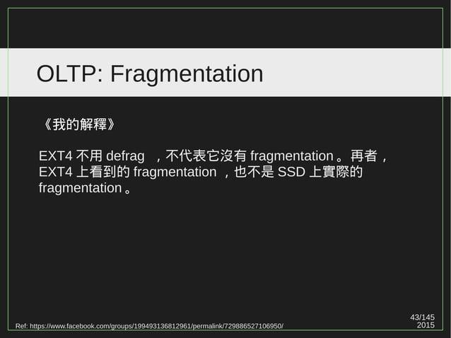 43/147 2015 OLTP: Fragmentation 《我的解釋》 EXT4 不用 defrag ,不代表它沒有 fragmentation 。再者, EXT4 上看到的 fragmentation ,也不是 SSD 上實際的 fra...