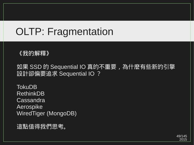 49/147 2015 OLTP: Fragmentation 《我的解釋》 如果 SSD 的 Sequential IO 真的不重要,為什麼有些新的引擎 設計卻偏要追求 Sequential IO ? TokuDB RethinkDB Cas...