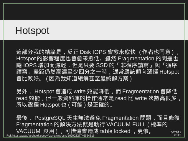 52/147 2015 Hotspot 這部分我的結論是,反正 Disk IOPS 會愈來愈快 ( 作者也同意 ) , Hotspot 的影響程度也會愈來愈低。雖然 Fragmentation 的問題也 隨 IOPS 增加而減輕,但是只要 SS...