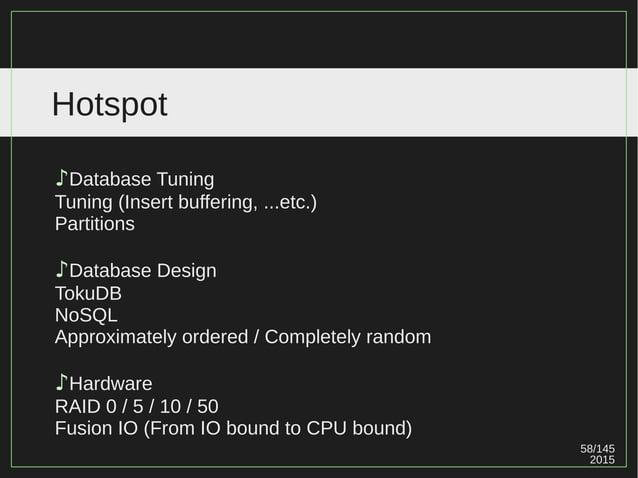 58/147 2015 Hotspot ♪Database Tuning Tuning (Insert buffering, ...etc.) Partitions ♪Database Design TokuDB NoSQL Approxima...