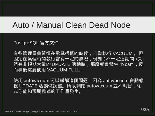 65/147 2015 Auto / Manual Clean Dead Node Ref: http://www.postgresql.org/docs/9.4/static/routine-vacuuming.html PostgreSQL...