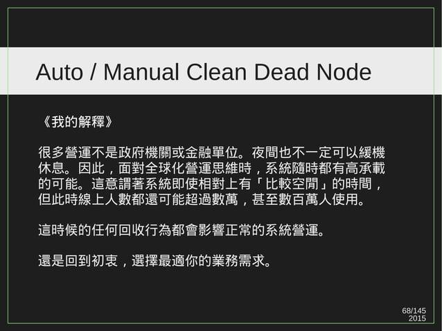 68/147 2015 Auto / Manual Clean Dead Node 《我的解釋》 很多營運不是政府機關或金融單位。夜間也不一定可以緩機 休息。因此,面對全球化營運思維時,系統隨時都有高承載 的可能。這意謂著系統即使相對上有「比較...