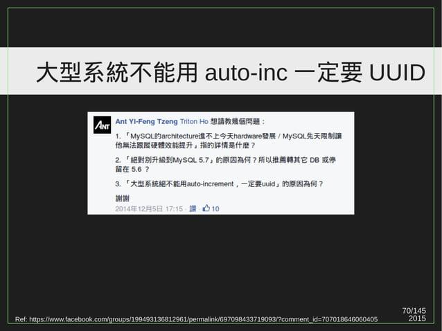 2015 70/147 大型系統不能用 auto-inc 一定要 UUID Ref: https://www.facebook.com/groups/199493136812961/permalink/697098433719093/?comm...