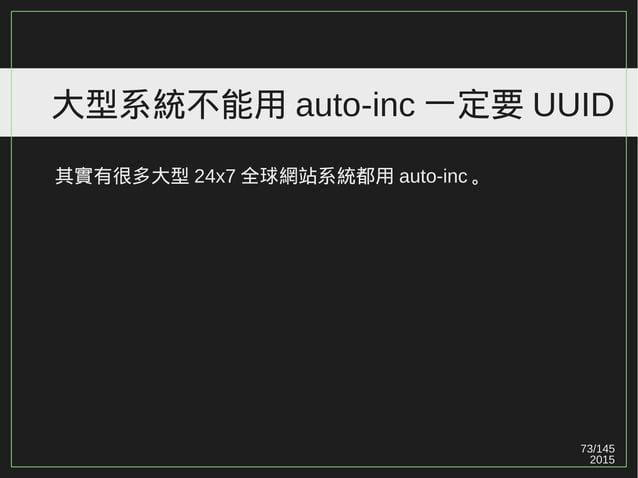 73/147 2015 大型系統不能用 auto-inc 一定要 UUID Ref: http://en.wikipedia.org/wiki/Universally_unique_identifier UUID 有很多種,用錯結果會不一樣。 ...
