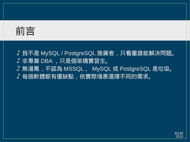 2015 8/147 前言 ♪ 我不是 MySQL / PostgreSQL 推廣者,只看重誰能解決問題。 ♪ 非專業 DBA ,只是個架構實習生。 ♪ 無漫罵,不認為 MSSQL 、 MySQL 或 PostgreSQL 是垃圾。 ♪ 每個軟...