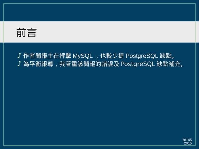 2015 9/147 前言 ♪ 作者簡報主在抨擊 MySQL ,也較少提 PostgreSQL 缺點。 ♪ 為平衡報導,我著重該簡報的錯誤及 PostgreSQL 缺點補充。