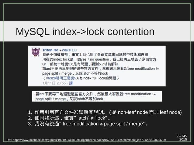 92/147 2015 MySQL index->lock contention 《整理》 作者的論點 ( 雖然兩者衝突 ) 1. MySQL 的 B+ tree 在 page splitting / merging 時 ,(always) 整...