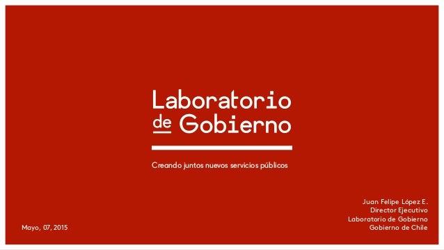 Mayo, 07, 2015 Creando juntos nuevos servicios públicos Juan Felipe López E. Director Ejecutivo Laboratorio de Gobierno Go...