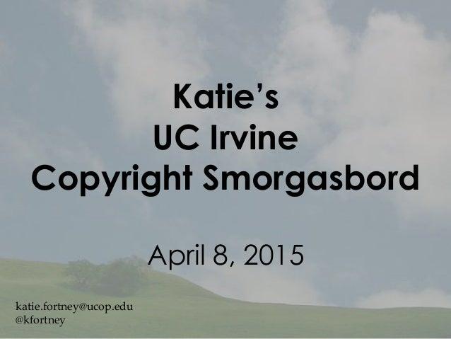 Katie's UC Irvine Copyright Smorgasbord April 8, 2015 katie.fortney@ucop.edu @kfortney