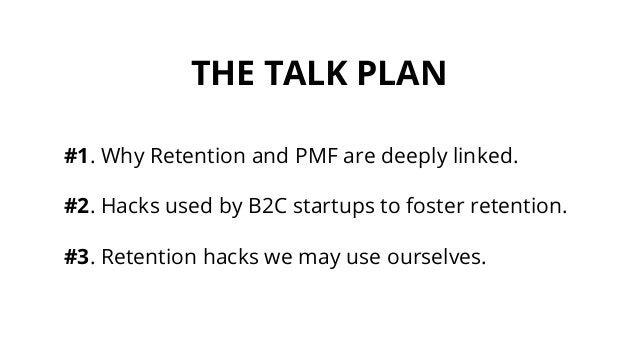 THE TALK PLAN #1. Why Retention and PMF are deeply linked. #2. Hacks used by B2C startups to foster retention. #3. Retenti...