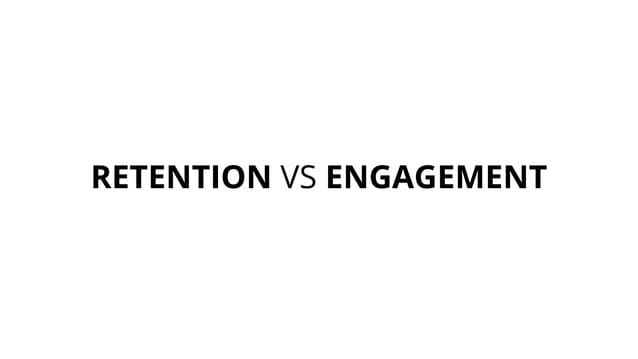 RETENTION VS ENGAGEMENT