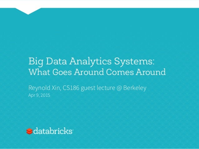 Big Data Analytics Systems: What Goes Around Comes Around Reynold Xin, CS186 guest lecture @ Berkeley Apr 9, 2015