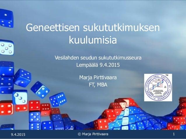Geneettisen sukututkimuksen kuulumisia Vesilahden seudun sukututkimusseura Lempäälä 9.4.2015 Marja Pirttivaara FT, MBA 9.4...