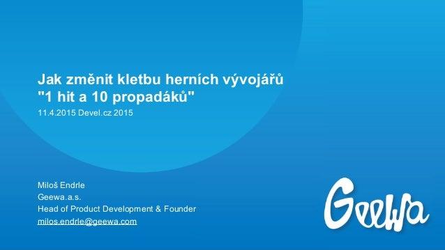 """Jak změnit kletbu herních vývojářů """"1 hit a 10 propadáků"""" Miloš Endrle Geewa.a.s. Head of Product Development & Founder mi..."""