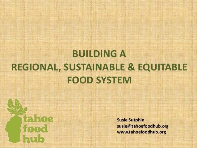 BUILDING A REGIONAL, SUSTAINABLE & EQUITABLE FOOD SYSTEM Susie Sutphin susie@tahoefoodhub.org www.tahoefoodhub.org