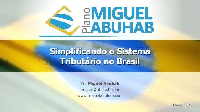Simplificando o Sistema Tributário no Brasil Por Miguel Abuhab miguel@abuhab.com www.miguelabuhab.com Março 2015