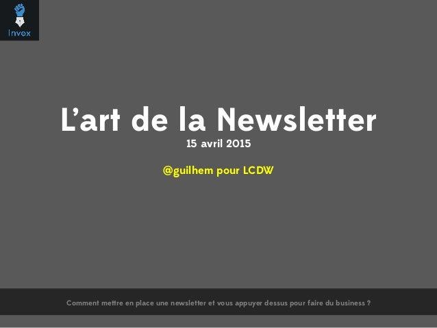 L'art de la Newsletter 15 avril 2015 @guilhem pour LCDW Comment mettre en place une newsletter et vous appuyer dessus pour...