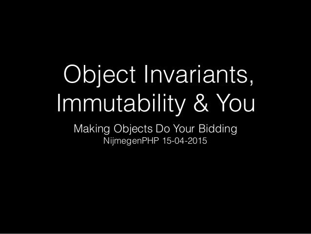 Object Invariants, Immutability & You Making Objects Do Your Bidding NijmegenPHP 15-04-2015