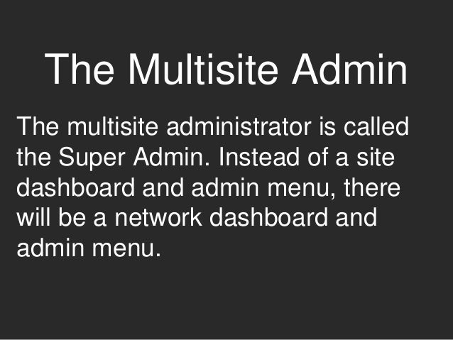 The Multisite Admin The multisite administrator is called the Super Admin. Instead of a site dashboard and admin menu, the...