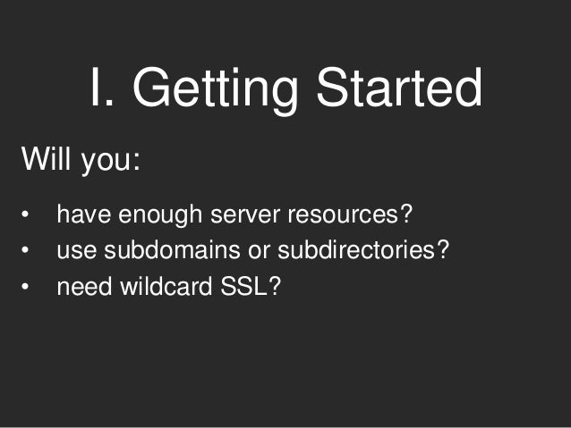 I. Getting Started Will you: • have enough server resources? • use subdomains or subdirectories? • need wildcard SSL?