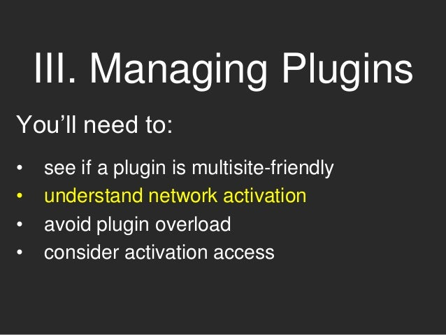 III. Managing Plugins You'll need to: • see if a plugin is multisite-friendly • understand network activation • avoid plug...