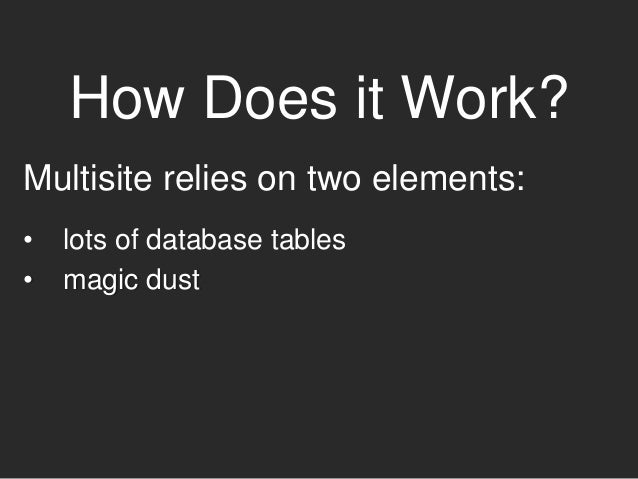 How Does it Work? Multisite relies on two elements: • lots of database tables • magic dust