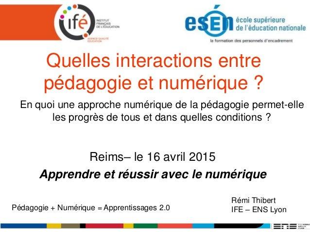 Quelles interactions entre pédagogie et numérique ? Reims– le 16 avril 2015 Apprendre et réussir avec le numérique Rémi Th...