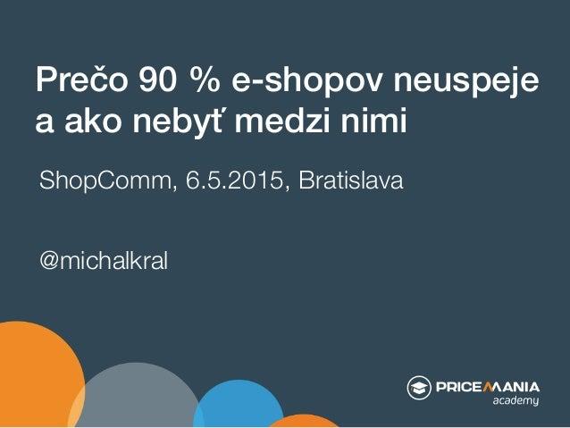 """Prečo 90 % e-shopov neuspeje """" a ako nebyť medzi nimi"""" ShopComm, 6.5.2015, Bratislava @michalkral"""