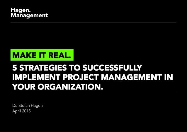 Dr. Stefan Hagen April 2015 MAKE IT REAL. 5 STRATEGIES TO SUCCESSFULLY IMPLEMENT PROJECT MANAGEMENT IN YOUR ORGANIZATION.