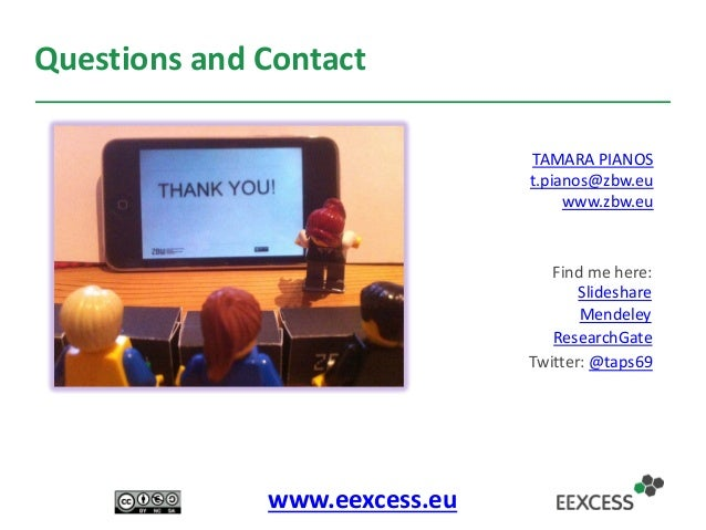 Questions and Contact TAMARA PIANOS t.pianos@zbw.eu www.zbw.eu Slideshare Mendeley ResearchGate www.eexcess.eu Find me her...