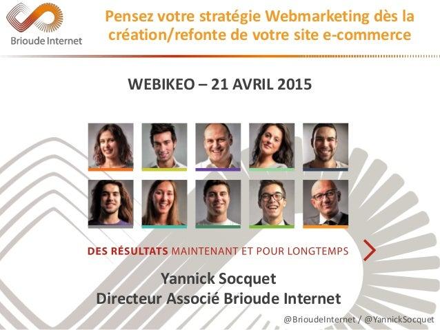 @BrioudeInternet / @YannickSocquet WEBIKEO – 21 AVRIL 2015 Yannick Socquet Directeur Associé Brioude Internet Pensez votre...