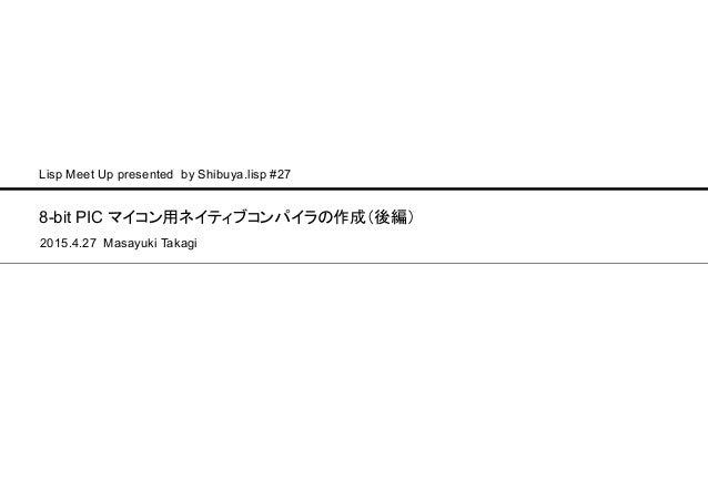 8-bit PIC マイコン用ネイティブコンパイラの作成(後編) 2015.4.27 Masayuki Takagi Lisp Meet Up presented by Shibuya.lisp #27