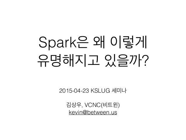 Spark은 왜 이렇게 유명해지고 있을까? 2015-04-23 KSLUG 세미나 김상우, VCNC(비트윈) kevin@between.us