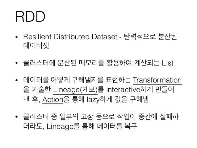 RDD • Resilient Distributed Dataset - 탄력적으로 분산된 데이터셋 • 클러스터에 분산된 메모리를 활용하여 계산되는 List • 데이터를 어떻게 구해낼지를 표현하는 Transformation ...