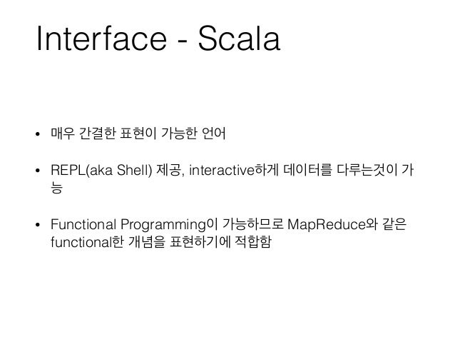 Interface - Scala • 매우 간결한 표현이 가능한 언어 • REPL(aka Shell) 제공, interactive하게 데이터를 다루는것이 가 능 • Functional Programming이 가능하므로 M...