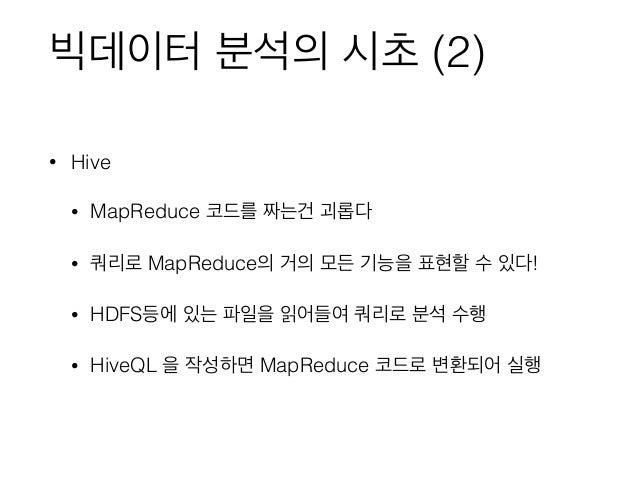 빅데이터 분석의 시초 (2) • Hive • MapReduce 코드를 짜는건 괴롭다 • 쿼리로 MapReduce의 거의 모든 기능을 표현할 수 있다! • HDFS등에 있는 파일을 읽어들여 쿼리로 분석 수행 • HiveQ...