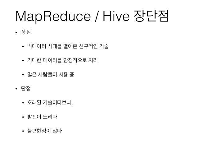 MapReduce / Hive 장단점 • 장점 • 빅데이터 시대를 열어준 선구적인 기술 • 거대한 데이터를 안정적으로 처리 • 많은 사람들이 사용 중 • 단점 • 오래된 기술이다보니, • 발전이 느리다 • 불편한점이 많다