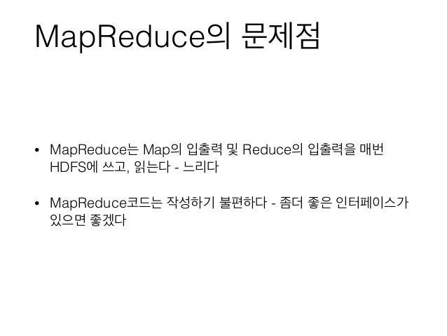 MapReduce의 문제점 • MapReduce는 Map의 입출력 및 Reduce의 입출력을 매번 HDFS에 쓰고, 읽는다 - 느리다 • MapReduce코드는 작성하기 불편하다 - 좀더 좋은 인터페이스가 있으면 좋겠다