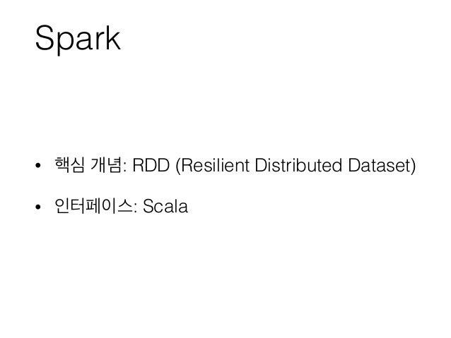 Spark • 핵심 개념: RDD (Resilient Distributed Dataset) • 인터페이스: Scala