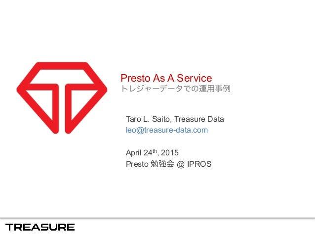 Presto As A Service トレジャーデータでの運用事例 Taro L. Saito, Treasure Data leo@treasure-data.com April 24th, 2015 Presto 勉強会 @ IPROS