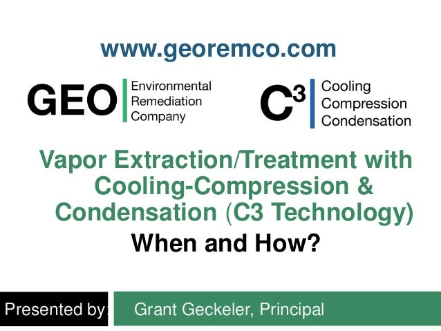 Vapor Extraction/Treatment with Cooling-Compression & Condensation (C3 Technology) When and How? Presented by: Grant Gecke...