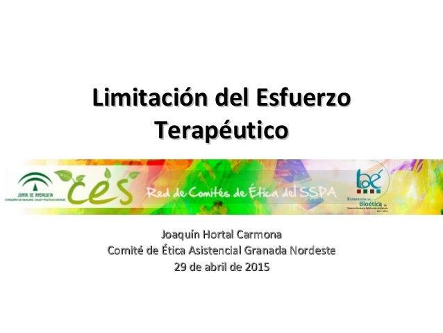 Limitación del EsfuerzoLimitación del Esfuerzo TerapéuticoTerapéutico Joaquín Hortal CarmonaJoaquín Hortal Carmona Comité ...